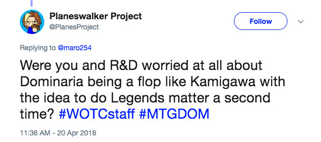 Q: Were you and R&D worried at all about Dominaria being a flop like Kamigawa with the idea to do legends matter a second time?