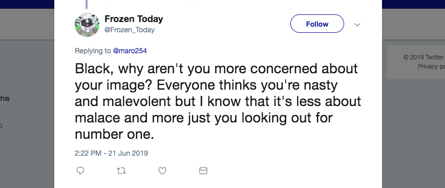 Q: Black, why aren't you more concerned about your image? Everyone thinks you're nasty and malevolent, but I know that it's less about malice and more just you looking out for number one.