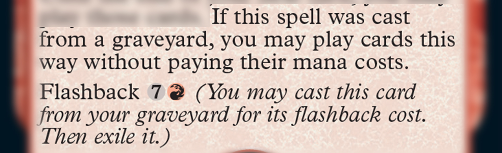 If this spell was cast from a graveyard, you may play cards this way without paying their mana costs. Flashback 7R