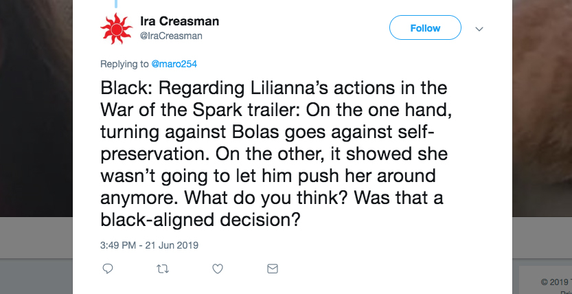 Q: Black: Regarding Liliana's actions in the War of the Spark trailer: On the one hand, turning against Bolas goes against self-preservation. On the other, it showed she wasn't going to let him push her around anymore. What do you think? Was that a black-aligned decision?