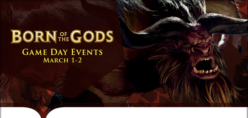 EN BNG InsideHeaders Gameday MTG Born of the Gods Game Day Tournaments, Saturday March 1st