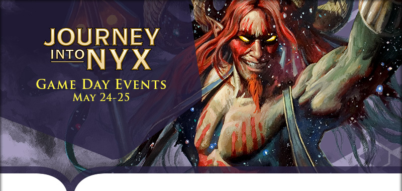 EN JOU InsideHeaders Gameday MTG Journey Into Nyx Gameday Tournaments, Saturday May 24
